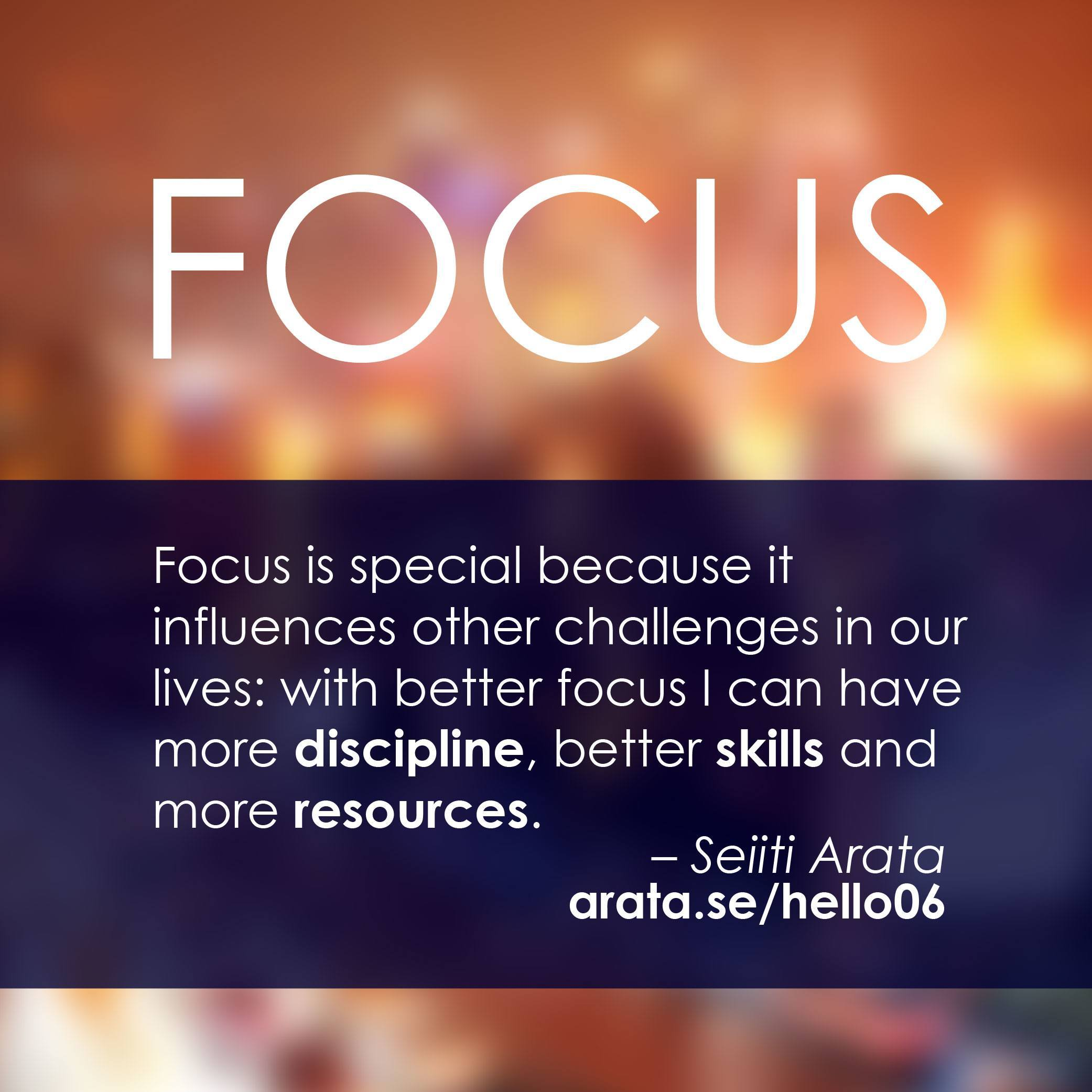 Focus is special because it influences other challenges in our lives: with better focus I can have more discipline, better skills and more resources.